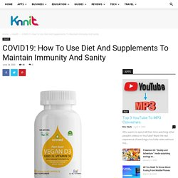 COVID19: How To Use Diet And Supplements To Maintain Immunity And Sanity - Knnit