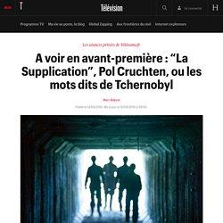 """A voir en avant-première : """"La Supplication"""", Pol Cruchten, ou les mots dits de Tchernobyl"""