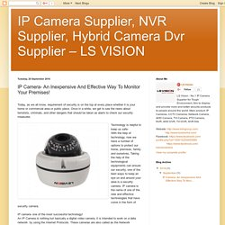 IP Camera Supplier, NVR Supplier, Hybrid Camera Dvr Supplier – LS VISION: IP Camera- An Inexpensive And Effective Way To Monitor Your Premises!