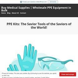 PPE Kits: The Savior Tools of the Saviors of the World! – Buy Medical Supplies