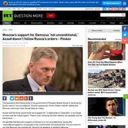 Moscow's support for Damscus 'not unconditional,' Assad doesn't follow Russia's orders - Peskov