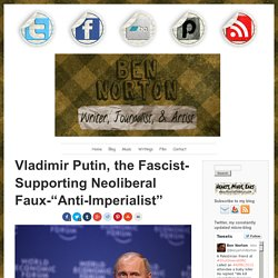 "Putin, Fascist-Supporting Neoliberal Faux-""Anti-Imperialist"""