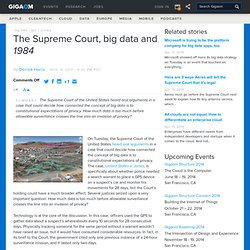 http://gigaom.com/cloud/the-supreme-court-big-data-and-1984/