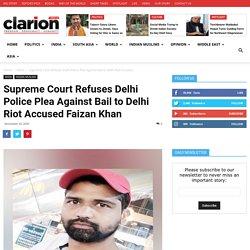 Supreme Court Refuses Delhi Police Plea Against Bail to Delhi Riot Accused Faizan Khan