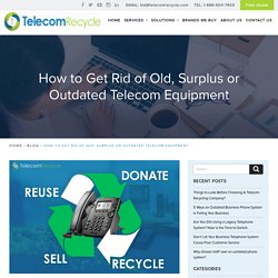 How to Get Rid of Old, Surplus or Outdated Telecom Equipment -