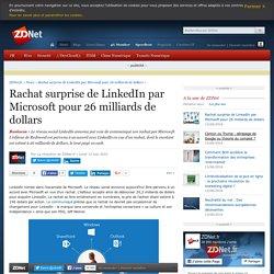 Rachat surprise de LinkedIn par Microsoft pour 26 milliards de dollars - ZDNet