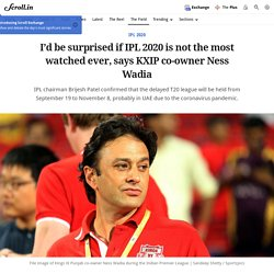 I'd be surprised if IPL 2020 is not the most watched ever, says KXIP co-owner Ness Wadia