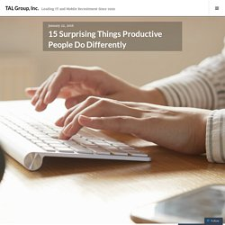 15 Surprising Things Productive People Do Differently – TAL Group, Inc.