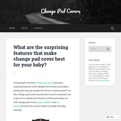 What are the surprising features that make change pad cover best for your baby? – Change Pad Covers