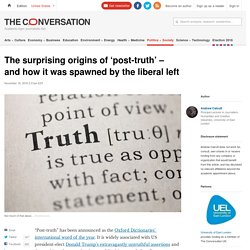 The surprising origins of 'post-truth' – and how it was spawned by the liberal left