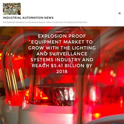 Explosion Proof Equipment Market to grow with the Lighting and Surveillance Systems Industry and reach $5.41 Billion by 2018 – industrial automation news