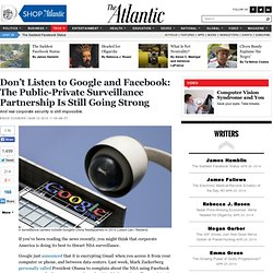 Don't Listen to Google and Facebook: The Public-Private Surveillance Partnership Is Still Going Strong - Bruce Schneier