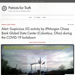 Alert: Suspicious 5G activity by JPMorgan Chase Bank Global Data Center (Columbus, Ohio) during the COVID-19 lockdown – Patriots for Truth