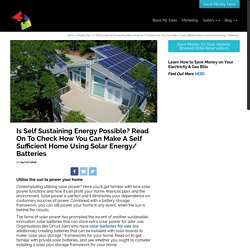 Is Self Sustaining Energy Possible? Read On To Check How You Can Make A Self Sufficient Home Using Solar Energy/ Batteries