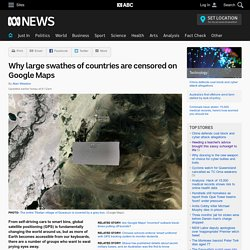 Why large swathes of countries are censored on Google Maps
