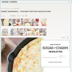 Sweet Mornings - The Best Frittata Recipe Ever! - Sugar and Charm Sugar and Charm