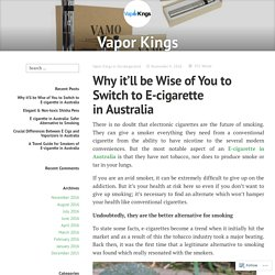 Why it'll be Wise of You to Switch to E-cigarette in Australia – Vapor Kings