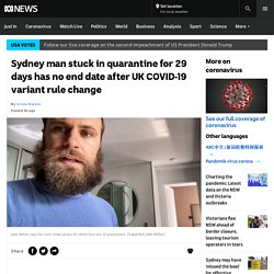 Sydney man stuck in quarantine for 29 days has no end date after UK COVID-19 variant rule change