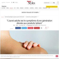 """""""L'acné adulte est le symptôme d'une génération élevée aux produits laitiers"""" - L'Express Styles"""