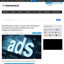[E-publicité] Les infos à ne pas rater: Widespace synchronise les pubs, Facebook lance les catégories de partenaires…
