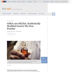 GMOs Are Old Hat. Synthetically Modified Food Is The New Frontier