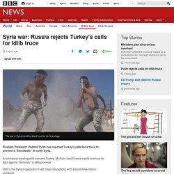 Syria war: Russia rejects Turkey's calls for Idlib truce