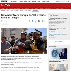 Syria war: 'World shrugs' as 103 civilians killed in 10 days