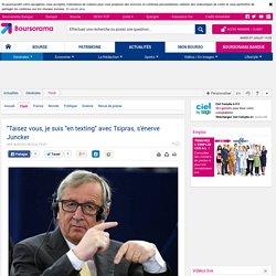 """""""Taisez vous, je suis """"en texting"""" avec Tsipras, s'énerve Juncker"""