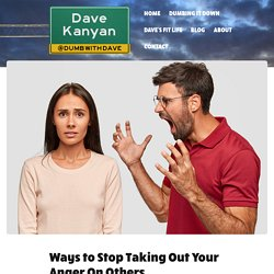 Ways to Stop Taking Out Your Anger On Others. - Dave Kanyan