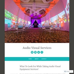 What To Look For While Taking Audio Visual Equipment Services! – Audio Visual Services