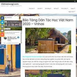 Bảo Tàng Dân Tộc Học Việt Nam 2020 - Vnhas - Vietnamcogi.com