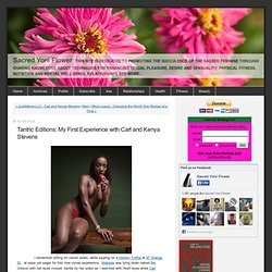 Tantric Editions: My First Experience with Carl and Kenya Stevens - Sacred Yoni Flower