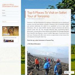 Top 5 Places To Visit on Safari Tour of Tanzania