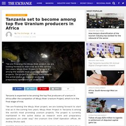 Tanzania set to become among top five Uranium producers in Africa – The Exchange