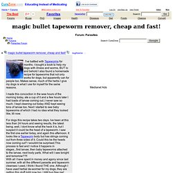 magic bullet tapeworm remover, cheap and fast! at Parasites Cleanse Support Forum, topic 1792153