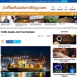 Tariffs, Quotas, and Your Business » Coffee Roasters Blog