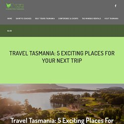 Travel Tasmania: 5 Exciting Places For Your Next Trip