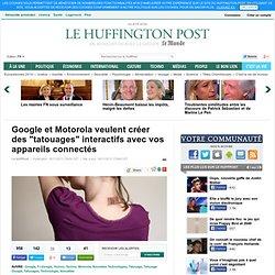 """Google et Motorola veulent créer des """"tatouages"""" interactifs avec vos appareils connectés"""