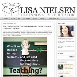 Lisa Nielsen: The Innovative Educator: The Teacher Is Not The Most Important Factor When It Comes To Learning