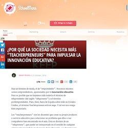 """¿Por qué la sociedad necesita más """"teacherpreneurs"""" para impulsar la innovación educativa? - SchoolMars"""