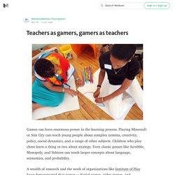 Teachers as gamers, gamers as teachers