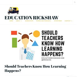 Should Teachers Know How Learning Happens? – Education Rickshaw
