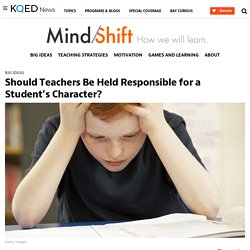 Should Teachers Be Held Responsible for a Student's Character? #edchat