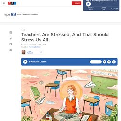 Teachers Are Stressed, And That Should Stress Us All : NPR Ed