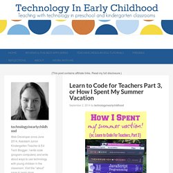 Learn to Code for Teachers Part 3, or How I Spent My Summer Vacation - Technology In Early Childhood