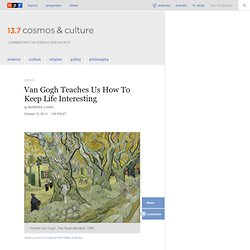 Van Gogh Teaches Us How To Keep Life Interesting : 13.7: Cosmos And Culture
