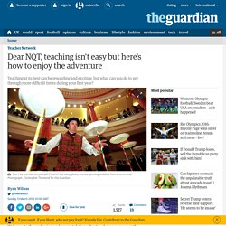 Dear NQT, teaching isn't easy but here's how to enjoy the adventure
