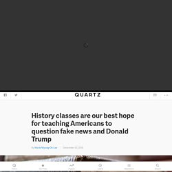 History classes are our best hope for teaching Americans to question fake news and Donald Trump — Quartz