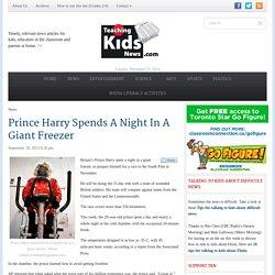 Teaching Kids NewsPrince Harry Spends A Night In A Giant Freezer - Teaching Kids News