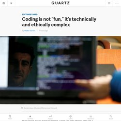 "Coding is not ""fun,"" it's technically and ethically complex — Quartz"